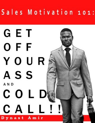 Sales Motivation 101: GET OFF YOUR ASS AND COLD CALL !!! Dynast Amir