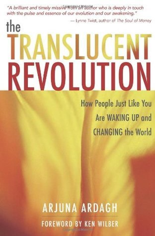 The Translucent Revolution: How People Just Like You Are Waking Up and Changing the World  by  Arjuna Ardagh