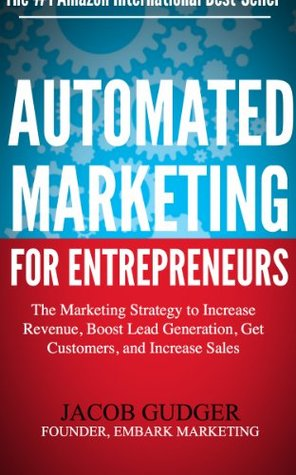 Automated Marketing For Entrepreneurs: The Marketing Strategy to Increase Revenue, Boost Lead Generation, Get Customers, and Increase Sales Jacob Gudger