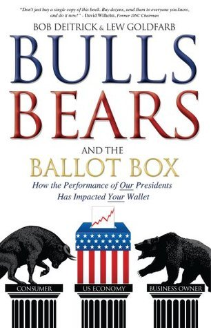 Bulls Bears and the Ballot Box: How the Performance of OUR Presidents Has Impacted YOUR Wallet Bob Deitrick