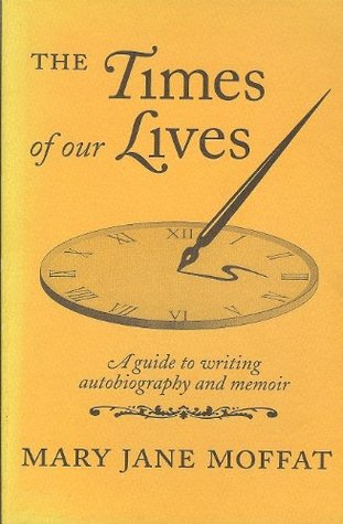 The Times of Our Lives: A Guide to Writing Autobiography and Memoir Mary Jane Moffat