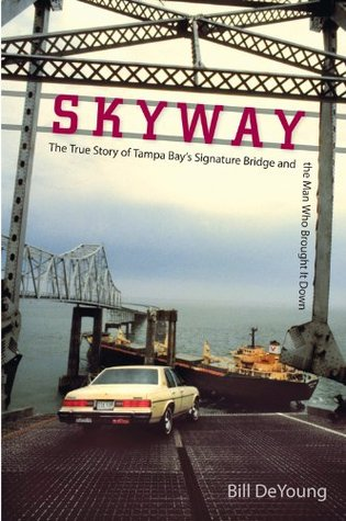 Skyway: The True Story of Tampa Bays Signature Bridge and the Man Who Brought It Down Bill DeYoung