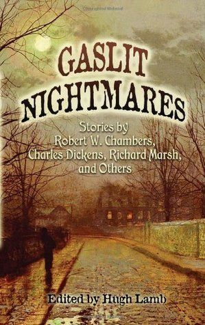 Gaslit Nightmares: Stories Robert W. Chambers, Charles Dickens, Richard Marsh, and Others by Hugh Lamb