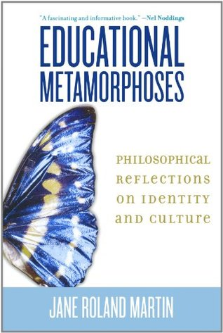 Educational Metamorphoses: Philosophical Reflections on Identity and Culture  by  Jane Roland Martin