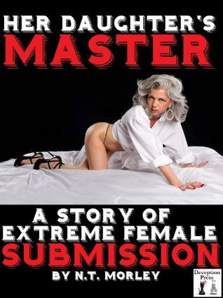Her Daughters Master: A Story of Extreme Female Submission N.T. Morley