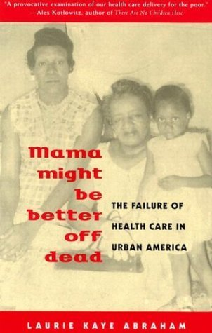 Mama Might Be Better Off Dead: The Failure of Health Care in Urban America Laurie Kaye Abraham