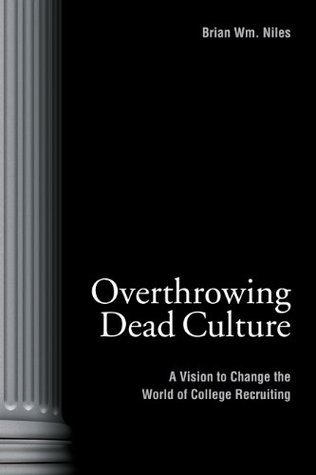 Overthrowing Dead Culture: A Vision to Change the World of College Recruiting  by  Brian Wm. Niles