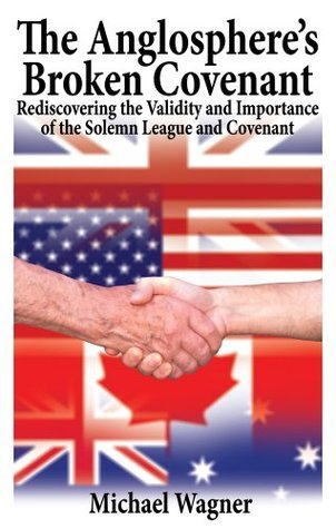The Anglospheres Broken Covenant: Rediscovering the Validity and Importance of the Solemn League and Covenant  by  Michael Wagner
