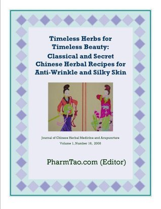Timeless Herbs for Timeless Beauty: Classical and Secret Chinese Herbal Recipes for Anti-Wrinkle and Silky Skin  by  Pharm Tao