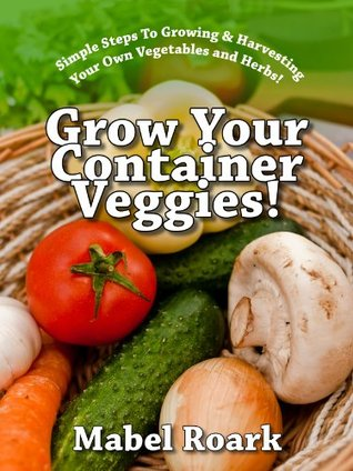Grow Your Container Veggies! Simple Steps To Growing & Harvesting Your Own Vegetables and Herbs! Mabel Roark