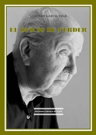 El oficio de perder Lorenzo García Vega