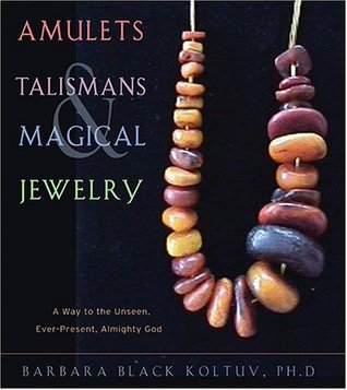 Amulets, Talismans, and Magical Jewelry: A Way to the Unseen, Ever-Present, Almighty God Barbara Black Koltuv