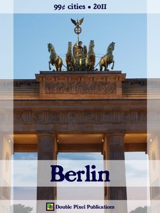 Berlin 2011 (99¢ Cities) - Travel guide & German phrasebook, history of Berlin, travel tips, and more  by  Double Pixel Publications