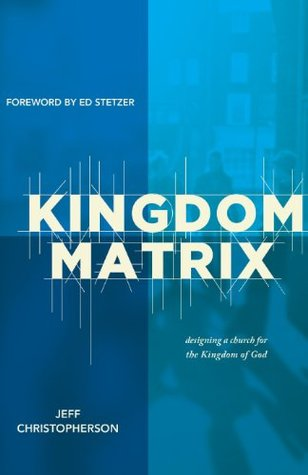 The Kingdom Matrix: Designing a Church for the Kingdom of God Jeff Christopherson