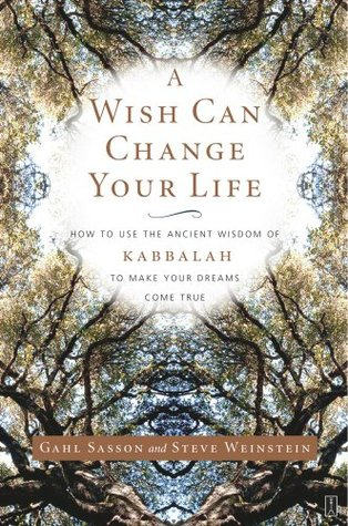 A Wish Can Change Your Life: How to Use the Ancient Wisdom of Kabbalah to Make Your Dreams Come True  by  Gahl Sasson