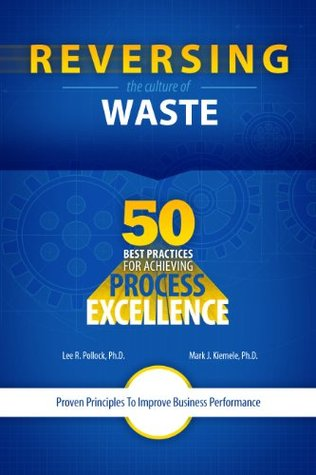 Reversing The Culture Of Waste - 50 Best Practices For Achieving Process Excellence Lee R. Pollock