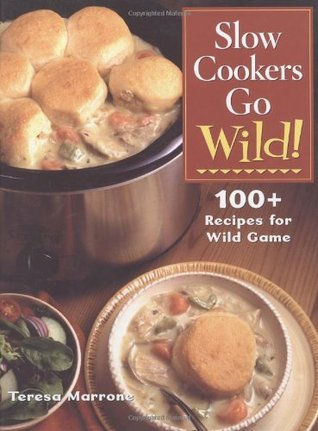 Slow Cookers Go Wild!: 100+ Recipes for Wild Game Teresa Marrone