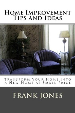 Home Improvement Tips & Ideas: Transform Your Home into a New Home at Small Price  by  Frank M. Jones