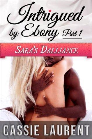 Intrigued  by  Ebony (Pt.1): Saras Dalliance (Interracial Romance Celebrity Billionaire Erotica) by Cassie Laurent