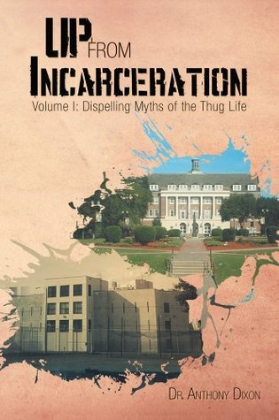 Up From Incarceration : Volume I: Dispelling Myths of the Thug Life  by  Anthony Dixon