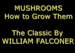 Mushrooms: How to Grow Them For Profit and Pleasure [Illustrated] The Classic & Practical Mushroom Growing Guide - Experience Complete Mushroom Culture As Never Read or Seen Anywhere William Falconer