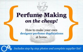 Perfume Making On The Cheap: Make Designer Knock-Offs At Home!  by  Katherine Marsh