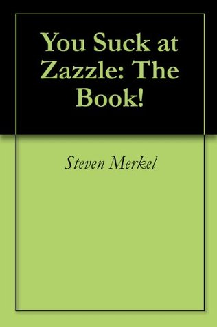 You Suck at Zazzle: The Book!  by  Steven Merkel