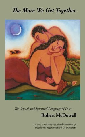 The More We Get Together: The Sexual and Spiritual Language of Love  by  Robert McDowell