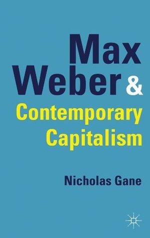 Max Weber and Contemporary Capitalism Nicholas Gane