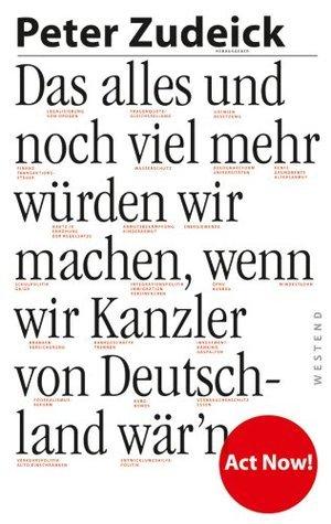 Das alles und noch viel mehr würden wir machen, wenn wir Kanzler von Deutschland wärn  by  Peter Zudeick