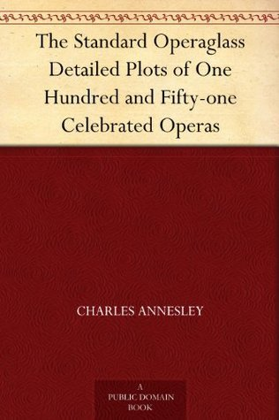The Standard Operaglass Detailed Plots of One Hundred and Fifty-one Celebrated Operas  by  Charles Annesley