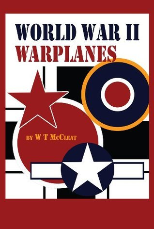 World War II Warplanes: The Iconic Airplanes of World War II  by  W T McCleat