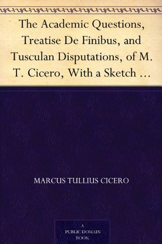The Academic Questions, Treatise De Finibus, and Tusculan Disputations, of M.T. Cicero, With a Sketch of the Greek Philosophers Mentioned Cicero by Marcus Tullius Cicero