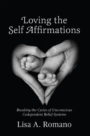 Loving The Self Affirmations: Breaking The Cycles of Unconscious Codependent Belief Systems  by  Lisa A. Romano