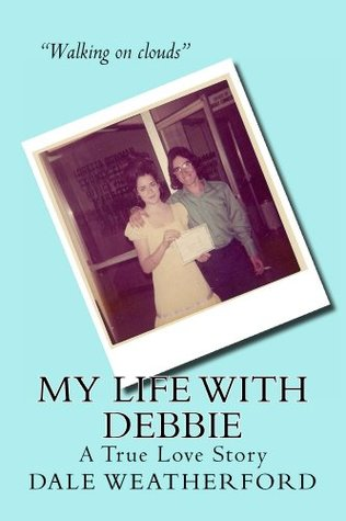 My Life with Debbie: A True Love Story  by  Dale Weatherford
