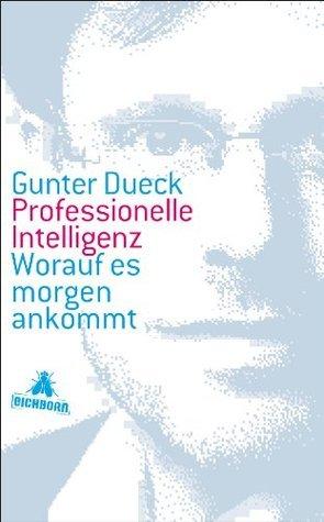 Professionelle Intelligenz: Worauf es morgen ankommt Gunter Dueck
