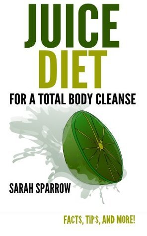 Juice Diet for a Total Body Cleanse: Facts, Tips, and More! Sarah Sparrow