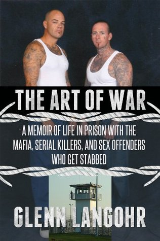 The Art of War: A Memoir of Life in Prison with Mafia, Serial Killers and Sex Offenders Who Get Stabbed  by  Glenn Langohr