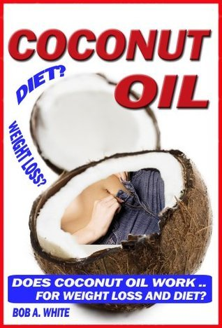 Coconut Oil: Does Coconut Oil Work For Weight Loss And Diet? Bob A. White