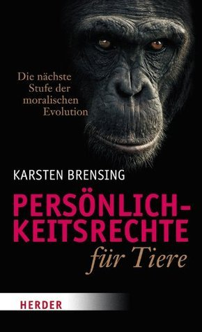 Persönlichkeitsrechte für Tiere: Die nächste Stufe der moralischen Evolution Karsten Brensing