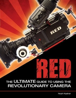 RED: The Ultimate Guide to Using the Revolutionary Camera  by  Noah Kadner