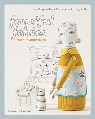 Fanciful Felties from MummySam: Sew People to Meet, Places to Go & Things to Do  by  Samantha Cotterill