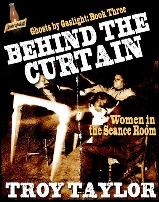 Ghosts  by  Gaslight 3: Behind the Curtain by Troy Taylor