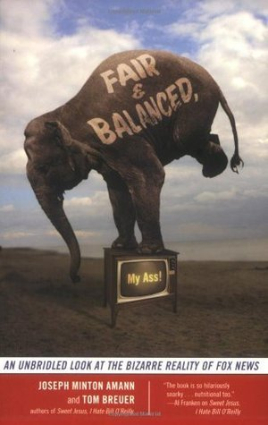 Fair and Balanced, My Ass!: An Unbridled Look at the Bizarre Reality of Fox News  by  Joseph Minton Amann
