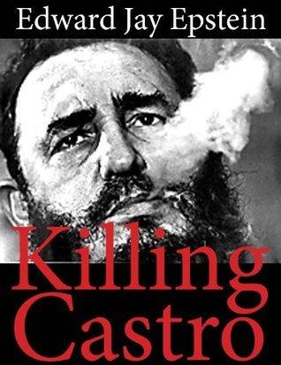 Killing Castro: An EJE Original Edward Jay Epstein