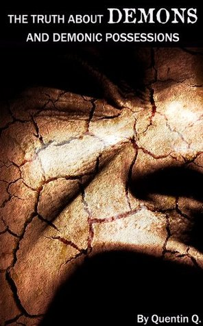 The Truth About DEMONS and Demonic Possessions  by  Quentin Q.