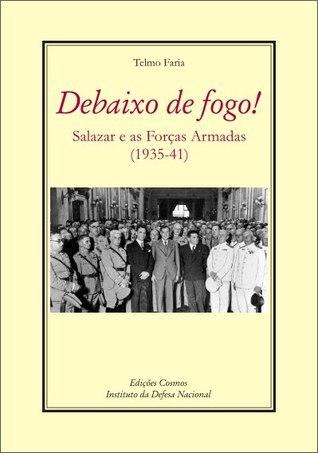 Debaixo de Fogo! – Salazar e as Forças Armadas (1935-41) Telmo Faria