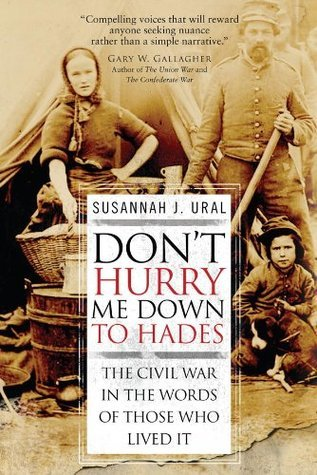 Dont Hurry Me Down to Hades: The Civil War in the Words of Those Who Lived It  by  Susannah Ural