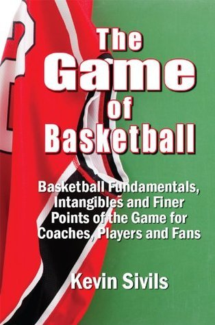 The Game of Basketball: Basketball Fundamentals, Intangibles and Finer Points of the Game for Coaches, Players and Fans Kevin Sivils