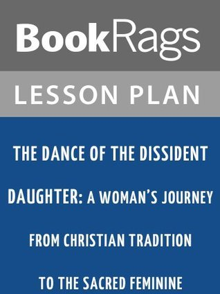 The Dance of the Dissident Daughter: A Womans Journey from Christian Tradition to the Sacred Feminine  by  Sue Monk Kidd Lesson Plans by BookRags